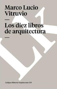 Los Diez Libros De Arquitectura/the Ten Books of Architecture