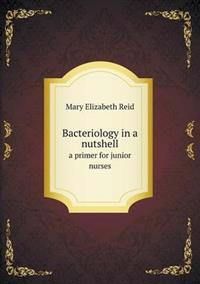 Bacteriology in a Nutshell a Primer for Junior Nurses