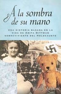 A la Sombra de su Mano: Una Historia Basada en la Vida de Anita Dittman Sobreviviente del Holocausto = Shadow of His Hand