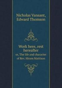 Work Here, Rest Hereafter Or, the Life and Character of REV. Hiram Mattison