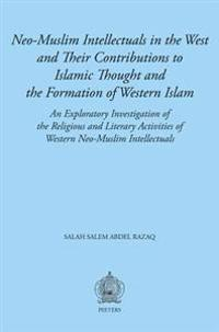 Neo-Muslim Intellectuals in the West and Their Contributions to Islamic Thought and the Formation of Western Islam: An Exploratory Investigation of th