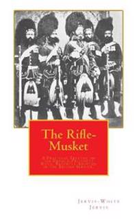 The Rifle-Musket: A Practical Treatise on the Enfield-Pritchett Rifle, Recently Adopted in the British Service.