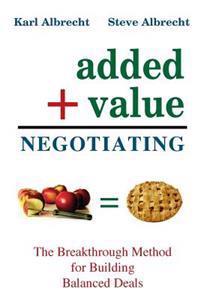 Added Value Negotiating: The Breakthrough Method for Building Better Deals