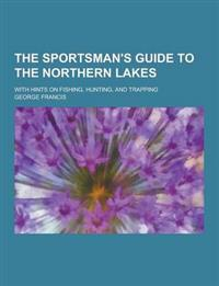 The Sportsman's Guide to the Northern Lakes; With Hints on Fishing, Hunting, and Trapping