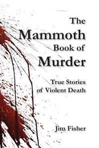 The Mammoth Book of Murder: True Stories of Violent Death