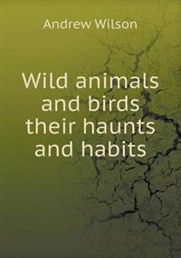 Wild Animals and Birds Their Haunts and Habits