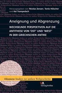 Aneignung Und Abgrenzung: Wechselnde Perspektiven Auf Die Antithese Von Ost Und West in Der Griechischen Antike
