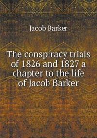 The Conspiracy Trials of 1826 and 1827 a Chapter to the Life of Jacob Barker