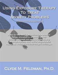Using Exposure Therapy to Treat Anxiety Problems: A Step-By-Step, Clinical Guide to Using the Exposure Therapy Procedure for Six Types of Anxiety-Rela