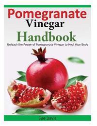 Pomegranate Vinegar Handbook: Unleash the Power of Pomegranate Vinegar to Heal Your Body
