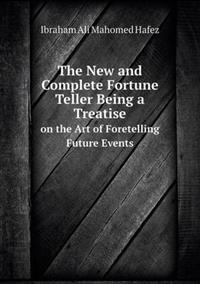 The New and Complete Fortune Teller Being a Treatise on the Art of Foretelling Future Events