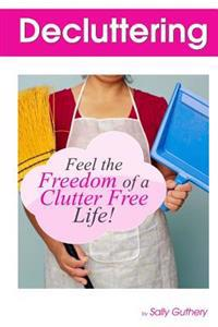 Decluttering: : Feel the Freedom of a Clutter Free Life!