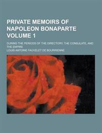 Private Memoirs of Napoleon Bonaparte; During the Periods of the Directory, the Consulate, and the Empire Volume 1