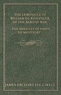 The Chronicle of William De Rishanger, of the Barons' War, the Miracles of Simon De Montfort