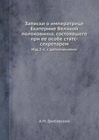 Zapiski O Imperatritse Ekaterine Velikoj Polokovnika, Sostoyavshego Pri Ee Osobe STATS-Sekretarem Izd.2-E, S Dopolneniyami