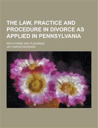 The Law, Practice and Procedure in Divorce as Applied in Pennsylvania; With Forms and Pleadings