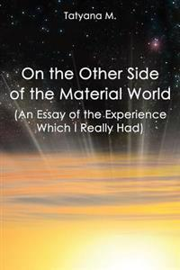 On the Other Side of the Material World: An Essay of the Experience Which I Real