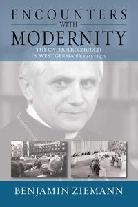 Encounters with Modernity: The Catholic Church in West Germany, 1945-1975. Benjamin Ziemann