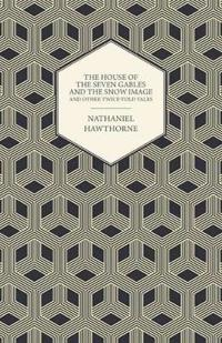 The Complete Works Of Nathaniel Hawthorne; The House of the Seven Gables and The Snow Image And Other Twice-Told Tales