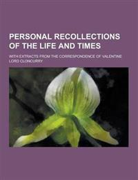 Personal Recollections of the Life and Times; With Extracts from the Correspondence of Valentine Lord Cloncurry