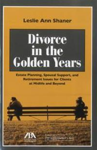 Divorce in the Golden Years: Estate Planning, Spousal Support, and Retirement Issues for Clients at Midlife and Beyond [With CDROM]