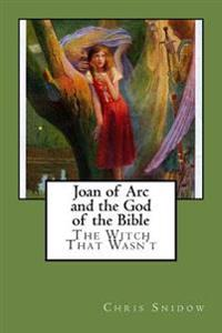 Joan of Arc and the God of the Bible: The Witch That Wasn't
