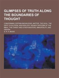 Glimpses of Truth Along the Boundaries of Thought; Concerning Certain Knowledge, Matter, the Soul, the Deity, Evolution, Assyriology, Higher Criticism