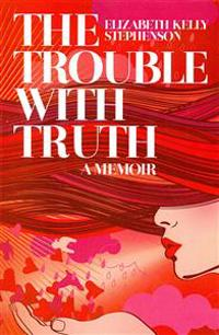 The Trouble with Truth: A Memoir