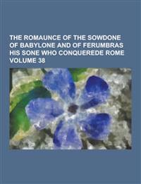 The Romaunce of the Sowdone of Babylone and of Ferumbras His Sone Who Conquerede Rome Volume 38