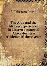 The Arab and the African Experiences in Eastern Equatorial Africa During a Residence of Three Years