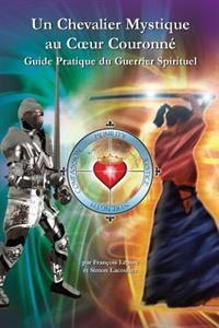 Un Chevalier Mystique Au Coeur Couronne: Guide Pratique Du Guerrier Spirituel