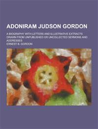 Adoniram Judson Gordon; A Biography with Letters and Illustrative Extracts Drawn from Unpublished or Uncollected Sermons and Addresses