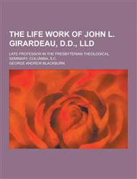 The Life Work of John L. Girardeau, D.D., LLD; Late Professor in the Presbyterian Theological Seminary, Columbia, S.C.