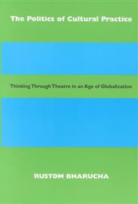 The Politics of Cultural Practice: Thinking Through Theatre in an Age of Globalization