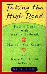 Taking the High Road: Ht Get Along W/ Your Ex Husband Maintain Your Sanity Raise Your Child Peace
