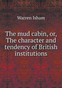 The Mud Cabin, Or, the Character and Tendency of British Institutions