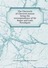 The Cheverels of Cheverel Manor Being the Correspondence of Sir Roger and Lady Newdigate