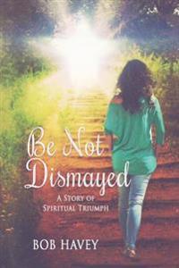 Be Not Dismayed: A Story of Spiritual Triumph