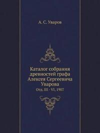 Katalog Sobraniya Drevnostej Grafa Alekseya Sergeevicha Uvarova Otd. III - VI, 1907