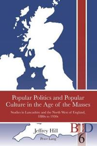 Popular Politics and Popular Culture in the Age of the Masses: Studies in Lancashire and the North West of England, 1880s to 1930s