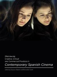 (Re)viewing Creative, Critical and Commercial Practices in Contemporary Spanish Cinema