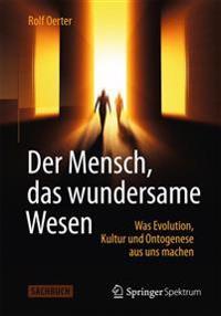 Der Mensch, Das Wundersame Wesen: Was Evolution, Kultur Und Ontogenese Aus Uns Machen