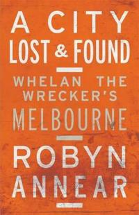 A City Lost & Found: Whelan The Wrecker's Melbourne
