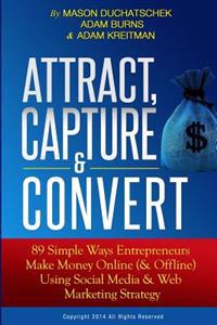 Attract, Capture & Convert: 89 Simple Ways Entrepreneurs Make Money Online (& Offline) Using Web Marketing & Social Media Strategy