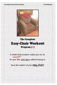 The Complete Easychair Workout Program: A Whole-Body Workout Routine You Can Do for Your First 100 Years, Without Having to Leave the Comfort of Your