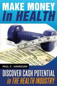 Make Money in Health: Discover Huge Cash Potential in the Health Industry
