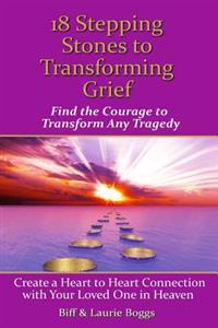 18 Stepping Stones to Transforming Grief: Find the Courage to Transform Any Tragedy