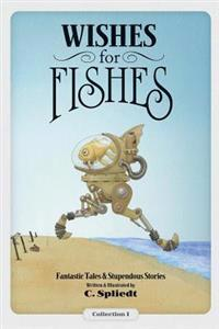 Wishes for Fishes: Fantastic Tales & Stupendous Stories