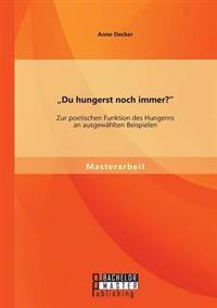 Du Hungerst Noch Immer? Zur Poetischen Funktion Des Hungerns an Ausgewahlten Beispielen