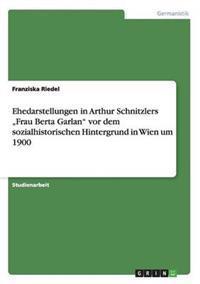 """Ehedarstellungen in Arthur Schnitzlers Frau Berta Garlan"""" VOR Dem Sozialhistorischen Hintergrund in Wien Um 1900"""